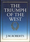 The Triumph of the West - J M Roberts