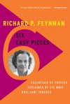 Six Easy Pieces: Essentials of Physics Explained by Its Most Brilliant Teacher - Richard P. Feynman, Robert B. Leighton, Matthew L. Sands, Matthew Sands