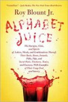 Alphabet Juice: The Energies, Gists, and Spirits of Letters, Words, and Combinations Thereof; Their Roots, Bones, Innards, Piths, Pips, and Secret ... With Examples of Their Usage Foul and Savory - Roy Blount Jr.