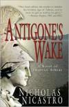 Antigone's Wake: A Novel of Imperial Athens - Nicholas Nicastro