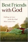 Best Friends with God: Falling in Love with the  God Who Loves You - Christy Bower
