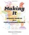 Making It: Radical Home Ec for a Post-Consumer World - Kelly Coyne, Erik Knutzen