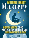 Writing Habit Mastery - How to Write 2,000 Words a Day and Forever Cure Writer's Block - S.J. Scott
