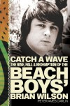 Catch a Wave: The Rise, Fall, and Redemption of the Beach Boys' Brian Wilson - Peter Ames Carlin