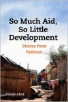 So Much Aid, So Little Development: Stories from Pakistan - Samia Waheed Altaf