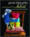 Great Little Gifts to Knit: 30 Quick and Colorful Patterns - Jean Moss
