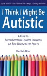 I Think I Might Be Autistic: A Guide to Autism Spectrum Disorder Diagnosis and Self-Discovery for Adults - Cynthia Kim
