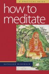 How to Meditate: A Practical Guide - Kathleen McDonald, Robina Courtin