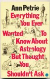 Everything You Ever Wanted To Know About Astrology But Thought You Shouldn't Ask - Ann Petrie