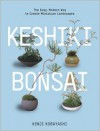Keshiki Bonsai: The Easy, Modern Way to Create Miniature Landscapes - Kenji Kobayashi