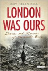 London Was Ours: Diaries and Memoirs of the London Blitz - Amy Helen Bell