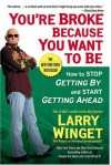 You're Broke Because You Want to Be: How to Stop Getting By and Start Getting Ahead - Larry Winget