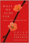 What We Ache For: Creativity and the Unfolding of Your Soul - Oriah Mountain Dreamer