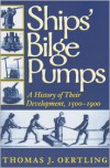 Ships' Bilge Pumps: A History of Their Development, 1500-1900 - Thomas J. Oertling