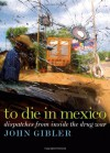 To Die in Mexico: Dispatches from Inside the Drug War - John Gibler