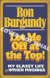 Let Me Off at the Top!: My Classy Life and Other Musings - Ron Burgundy, Will Ferrell
