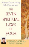 The Seven Spiritual Laws of Yoga: A Practical Guide to Healing Body, Mind, and Spirit - Deepak Chopra, David  Simon