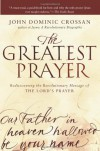 The Greatest Prayer: Rediscovering the Revolutionary Message of the Lord's Prayer - John Dominic Crossan