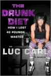 The Drunk Diet: How I Lost 40 Pounds... Wasted - Lüc Carl, Luc Carl