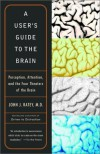 A User's Guide to the Brain: Perception, Attention, and the Four Theaters of the Brain - John J. Ratey