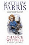 Chance Witness: An Outsider's Life in Politics - Matthew Parris