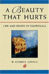 A Beauty That Hurts: Life and Death in Guatemala - George W. Lovell, George W. Lovell