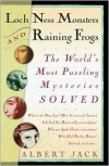 Loch Ness Monsters and Raining Frogs: The World's Most Puzzling Mysteries Solved - Albert Jack