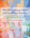The Oil Painting Course You've Always Wanted: Guided Lessons for Beginners and Experienced Artists - Kathleen Staiger