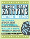 Mason-Dixon Knitting Outside the Lines: Patterns, Stories, Pictures, True Confessions, Tricky Bits, Whole New Worlds, and Familiar Ones, Too - Kay Gardiner, Ann Shayne