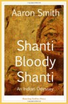 Shanti Bloody Shanti: An Indian Odyssey - Aaron  Smith