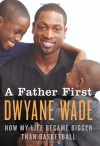 A Father First: How My Life Became Bigger Than Basketball - Dwyane Wade