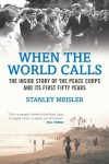 When the World Calls: The Inside Story of the Peace Corps and Its First Fifty Years - Stanley Meisler