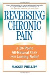 Reversing Chronic Pain: A 10-Point All-Natural Plan for Lasting Relief - Maggie Phillips