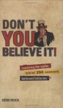Don't You Believe It!: Exposing the Myths Behind Commonly Believed Fallacies - Herb Reich