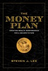 The Money Plan: Creating Personal Wealth for a Secure Future - Steven J. Lee