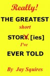 THE GREATEST short STORY [ies] [I've] EVER TOLD - Jay Squires