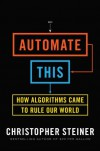 Automate This: How Algorithms Came to Rule Our World - Christopher Steiner