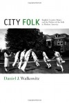 City Folk: English Country Dance and the Politics of the Folk in Modern America - Daniel Walkowitz
