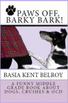 PAWS OFF, BARKY BARK! A Funny Middle Grade Book about Dogs, Crushes, and OCD - Basia Kent Belroy