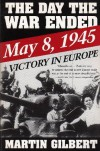 Day the War Ended: May 8, 1945: Victory in Europe - Martin Gilbert