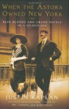 When the Astors Owned New York: Blue Bloods & Grand Hotels in a Gilded Age - Justin Kaplan