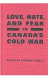 Love, Hate, and Fear in Canada's Cold War - Richard Cavell