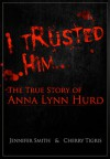 I Trusted Him: The True Story of Anna Lynn Hurd - Jennifer           Smith, Cherry Tigris