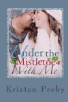 Under The Mistletoe With Me (With Me in Seattle, #1.5) - Kristen Proby