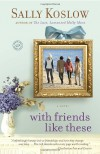 With Friends Like These - Sally Koslow