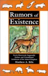 Rumors of Existence: Newly Discovered, Supposedly Extinct, and Unconfirmed Inhabitants of the Animal Kingdom - Matthew A. Bille