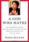 A God Who Hates: The Courageous Woman Who Inflamed the Muslim World Speaks Out Against the Evils of Islam - Wafa Sultan