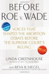 Before Roe v. Wade: Voices that Shaped the Abortion Debate Before the Supreme Court's Ruling - Linda Greenhouse, Reva Siegel