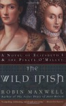 The Wild Irish: A Novel of Elizabeth I and the Pirate O'Malley - Robin Maxwell