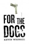 For the Dogs: A Novel - Kevin Wignall